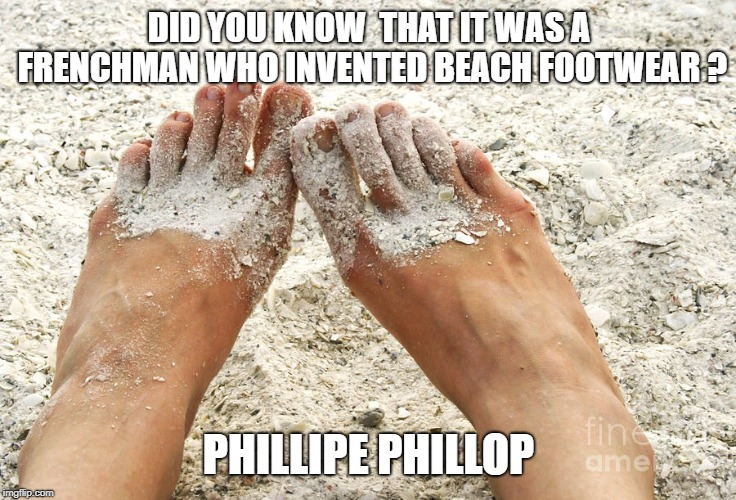 Beach feet | DID YOU KNOW  THAT IT WAS A FRENCHMAN WHO INVENTED BEACH FOOTWEAR ? PHILLIPE PHILLOP | image tagged in beach feet | made w/ Imgflip meme maker