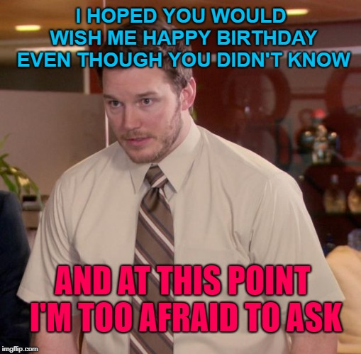 Asking for birthday wishes be like | I HOPED YOU WOULD WISH ME HAPPY BIRTHDAY EVEN THOUGH YOU DIDN'T KNOW AND AT THIS POINT I'M TOO AFRAID TO ASK | image tagged in memes,afraid to ask andy,birthday,happy birthday,birthday wishes,that awkward moment | made w/ Imgflip meme maker