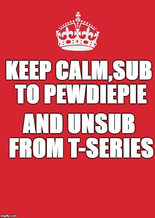 Keep Calm And Carry On Red | KEEP CALM,SUB TO PEWDIEPIE AND UNSUB FROM T-SERIES | image tagged in memes,keep calm and carry on red | made w/ Imgflip meme maker