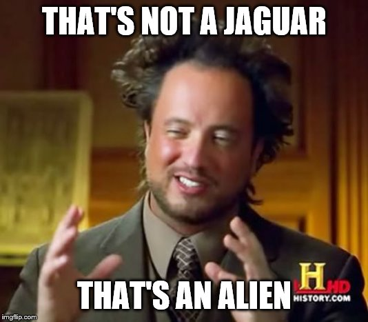 Ancient Aliens Meme | THAT'S NOT A JAGUAR THAT'S AN ALIEN | image tagged in memes,ancient aliens | made w/ Imgflip meme maker