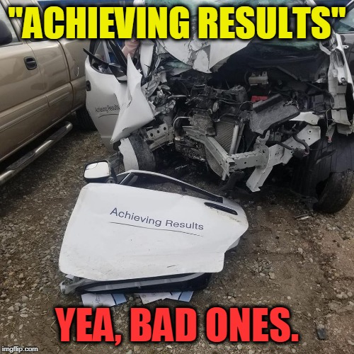 "Bad Results  | ""ACHIEVING RESULTS"" YEA, BAD ONES. 