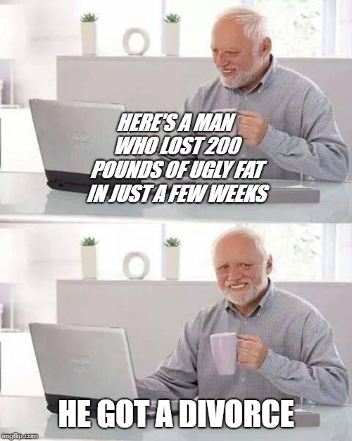 With No Diet Or Exercise! | HE GOT A DIVORCE HERE'S A MAN WHO LOST 200 POUNDS OF UGLY FAT IN JUST A FEW WEEKS | image tagged in memes,hide the pain harold,divorce,weight loss | made w/ Imgflip meme maker