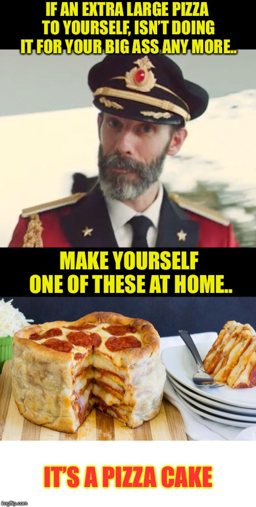 Captain Obvious | IF AN EXTRA LARGE PIZZA TO YOURSELF, ISN'T DOING IT FOR YOUR BIG ASS ANY MORE.. MAKE YOURSELF ONE OF THESE AT HOME.. IT'S A PIZZA CAKE | image tagged in captain obvious,fat,fat guy,yo momma so fat,pizza,baker | made w/ Imgflip meme maker
