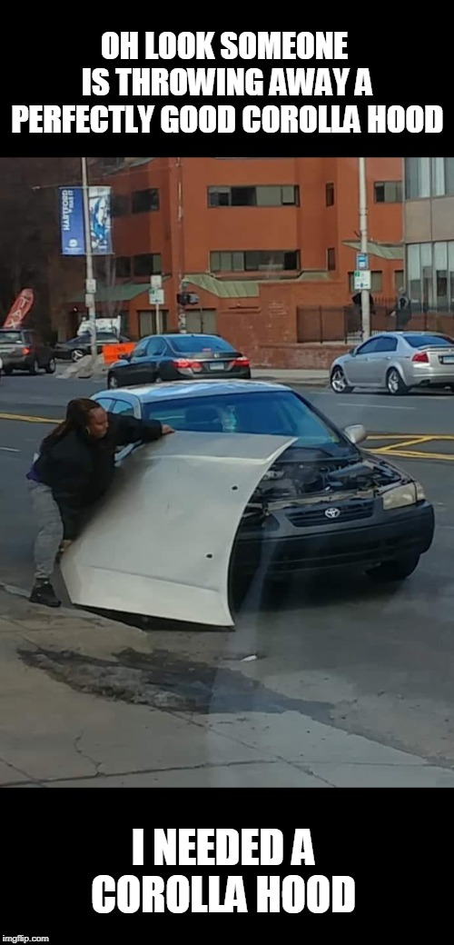 Try bolts or duck-tape  | OH LOOK SOMEONE IS THROWING AWAY A PERFECTLY GOOD COROLLA HOOD I NEEDED A COROLLA HOOD | image tagged in toyota,trash pick,hoopdee,junk car,poor | made w/ Imgflip meme maker