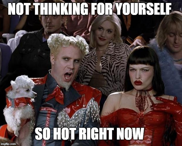 Mugatu So Hot Right Now Meme |  NOT THINKING FOR YOURSELF; SO HOT RIGHT NOW | image tagged in memes,mugatu so hot right now | made w/ Imgflip meme maker