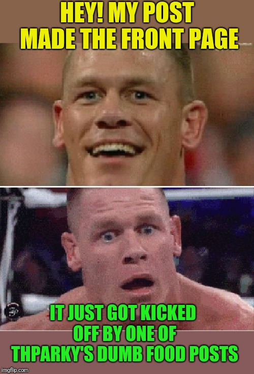 Thparky and his food posts |  HEY! MY POST MADE THE FRONT PAGE; IT JUST GOT KICKED OFF BY ONE OF THPARKY'S DUMB FOOD POSTS | image tagged in john cena happy/sad,thparky,food memes,front page,dumb | made w/ Imgflip meme maker