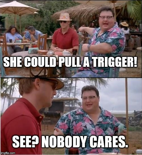 See Nobody Cares Meme | SHE COULD PULL A TRIGGER! SEE? NOBODY CARES. | image tagged in memes,see nobody cares | made w/ Imgflip meme maker