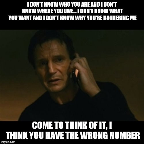 Liam Neeson Taken | I DON'T KNOW WHO YOU ARE AND I DON'T KNOW WHERE YOU LIVE... I DON'T KNOW WHAT YOU WANT AND I DON'T KNOW WHY YOU'RE BOTHERING ME COME TO THIN | image tagged in memes,liam neeson taken | made w/ Imgflip meme maker