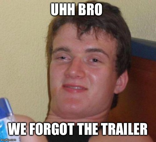 stoned guy | UHH BRO WE FORGOT THE TRAILER | image tagged in stoned guy | made w/ Imgflip meme maker