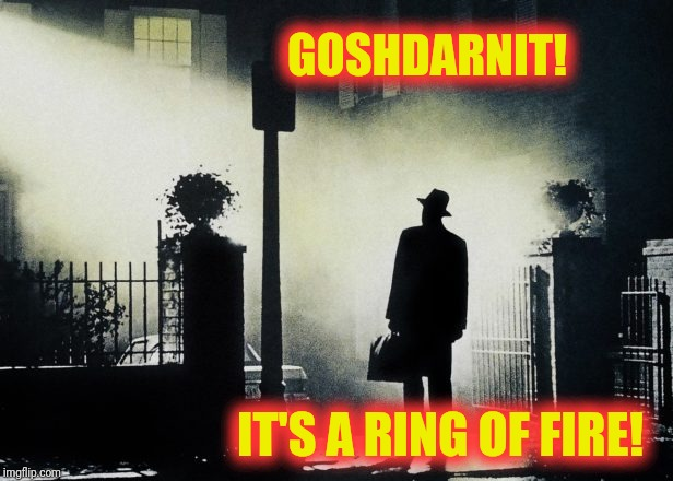 GOSHDARNIT! IT'S A RING OF FIRE! | made w/ Imgflip meme maker