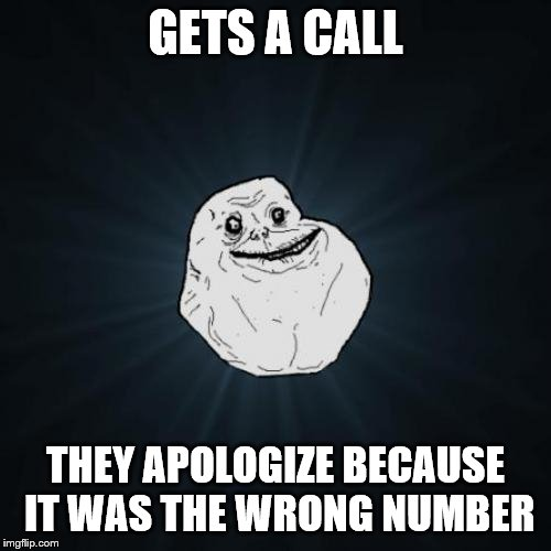 Forever Alone |  GETS A CALL; THEY APOLOGIZE BECAUSE IT WAS THE WRONG NUMBER | image tagged in memes,forever alone | made w/ Imgflip meme maker