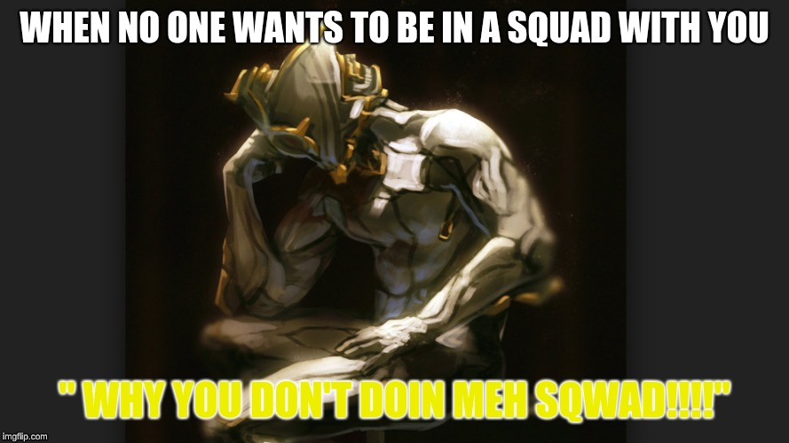 "Warframe memes | WHEN NO ONE WANTS TO BE IN A SQUAD WITH YOU "" WHY YOU DON'T DOIN MEH SQWAD!!!!"" 