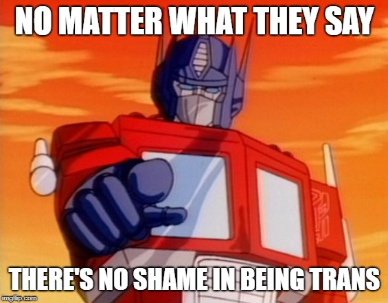 Openmindamus Prime | NO MATTER WHAT THEY SAY THERE'S NO SHAME IN BEING TRANS | image tagged in transformers,optimus prime,lgbtq,pride | made w/ Imgflip meme maker