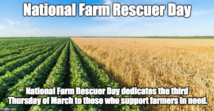 National Farm Rescuer Day National Farm Rescuer Day dedicates the third Thursday of March to those who support farmers in need. | image tagged in farm,farming,crops | made w/ Imgflip meme maker