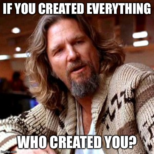 Confused Lebowski Meme | IF YOU CREATED EVERYTHING WHO CREATED YOU? | image tagged in memes,confused lebowski | made w/ Imgflip meme maker