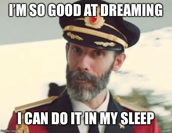 Captain Obvious |  I'M SO GOOD AT DREAMING; I CAN DO IT IN MY SLEEP | image tagged in captain obvious | made w/ Imgflip meme maker
