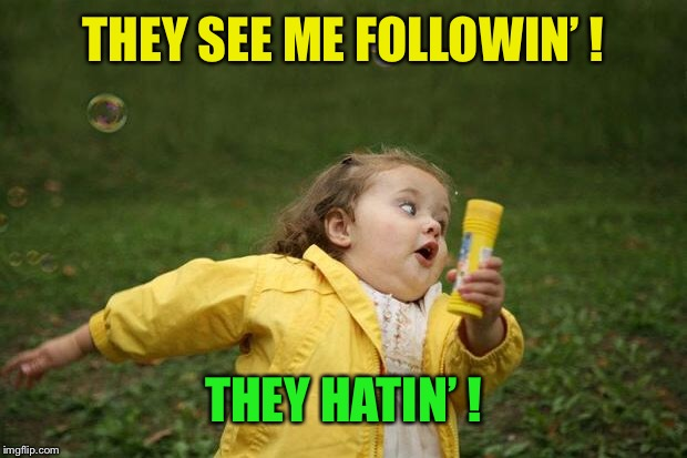girl running | THEY SEE ME FOLLOWIN' ! THEY HATIN' ! | image tagged in girl running | made w/ Imgflip meme maker