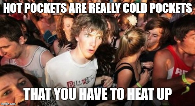 Sudden Clarity Clarence Meme | HOT POCKETS ARE REALLY COLD POCKETS THAT YOU HAVE TO HEAT UP | image tagged in memes,sudden clarity clarence | made w/ Imgflip meme maker