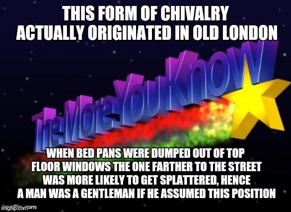 the more you know | THIS FORM OF CHIVALRY ACTUALLY ORIGINATED IN OLD LONDON WHEN BED PANS WERE DUMPED OUT OF TOP FLOOR WINDOWS THE ONE FARTHER TO THE STREET WAS | image tagged in the more you know | made w/ Imgflip meme maker