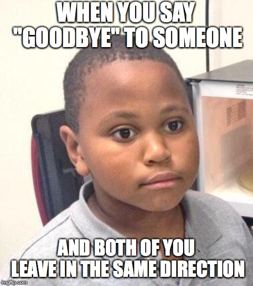 "Oops | WHEN YOU SAY ""GOODBYE"" TO SOMEONE AND BOTH OF YOU LEAVE IN THE SAME DIRECTION 