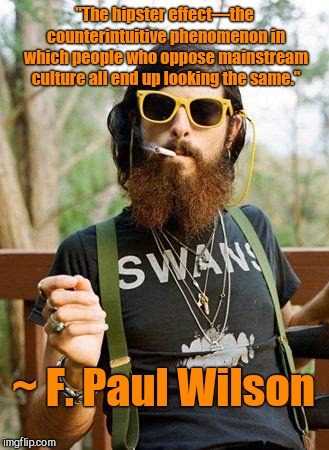 "hipster | ""The hipster effect—the counterintuitive phenomenon in which people who oppose mainstream culture all end up looking the same."" ~ F. Paul Wi 