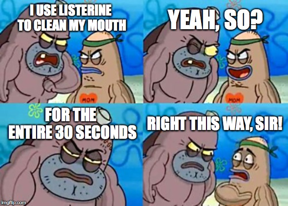 Tough enough! | I USE LISTERINE TO CLEAN MY MOUTH YEAH, SO? FOR THE ENTIRE 30 SECONDS RIGHT THIS WAY, SIR! | image tagged in memes,how tough are you,funny,memelord344,spongebob,welcome to the salty spitoon | made w/ Imgflip meme maker