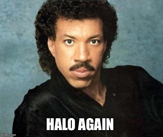 Lionel ritchie | HALO AGAIN | image tagged in lionel ritchie | made w/ Imgflip meme maker