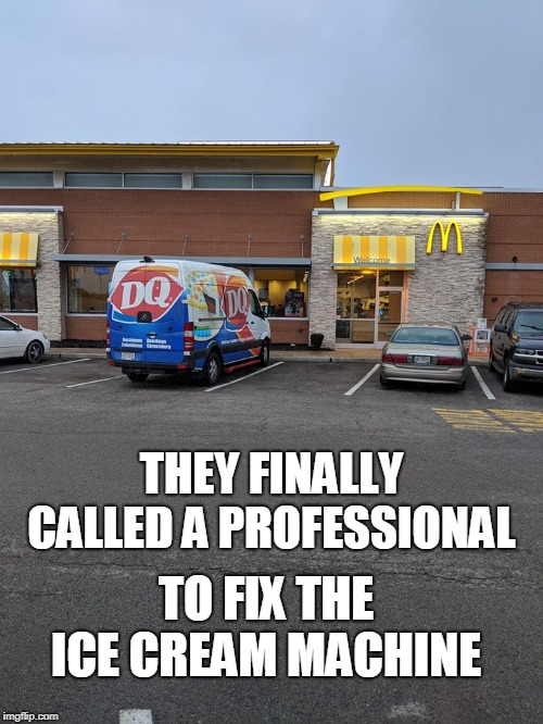 It's about time! |  THEY FINALLY CALLED A PROFESSIONAL; TO FIX THE ICE CREAM MACHINE | image tagged in mcdonalds,dairy queen,ice cream,professional,memes | made w/ Imgflip meme maker