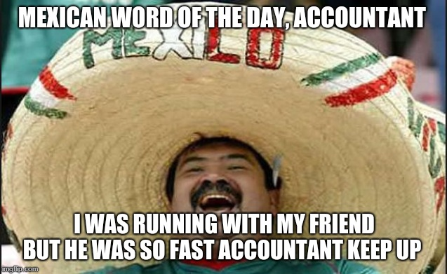 MEXICAN WORD OF THE DAY, ACCOUNTANT; I WAS RUNNING WITH MY FRIEND BUT HE WAS SO FAST ACCOUNTANT KEEP UP | image tagged in laughing mexican guy | made w/ Imgflip meme maker