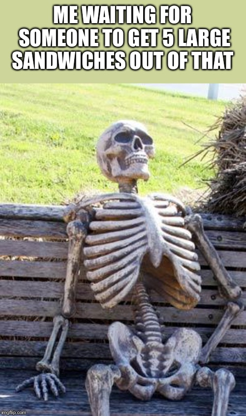 Waiting Skeleton Meme | ME WAITING FOR SOMEONE TO GET 5 LARGE SANDWICHES OUT OF THAT | image tagged in memes,waiting skeleton | made w/ Imgflip meme maker