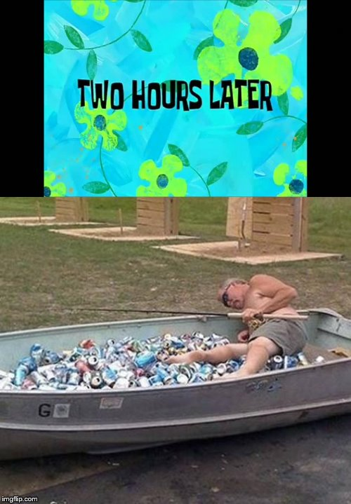 . | image tagged in fishing  drinking,2 hours later | made w/ Imgflip meme maker