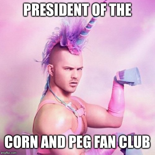 Unicorn MAN | PRESIDENT OF THE CORN AND PEG FAN CLUB | image tagged in memes,unicorn man | made w/ Imgflip meme maker