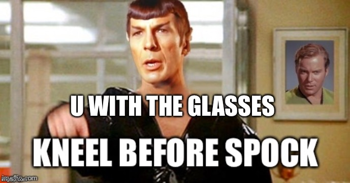 Kneel before spock | U WITH THE GLASSES | image tagged in kneel before spock | made w/ Imgflip meme maker