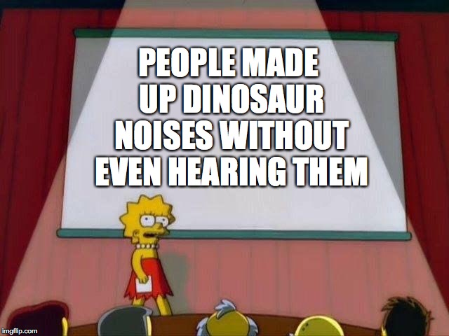 Jurassic park is a lie! | PEOPLE MADE UP DINOSAUR NOISES WITHOUT EVEN HEARING THEM | image tagged in lisa simpson's presentation,funny,dinosaurs,noise,memes,memelord344 | made w/ Imgflip meme maker
