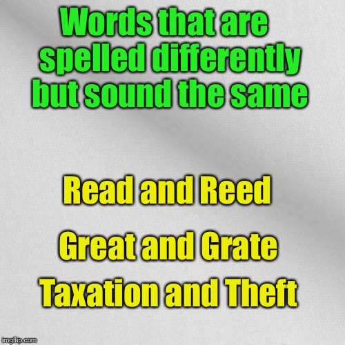 Words that are spelled differently but sound the same | Words that are  spelled differently but sound the same Read and Reed Great and Grate Taxation and Theft | image tagged in blank,memes,taxes | made w/ Imgflip meme maker