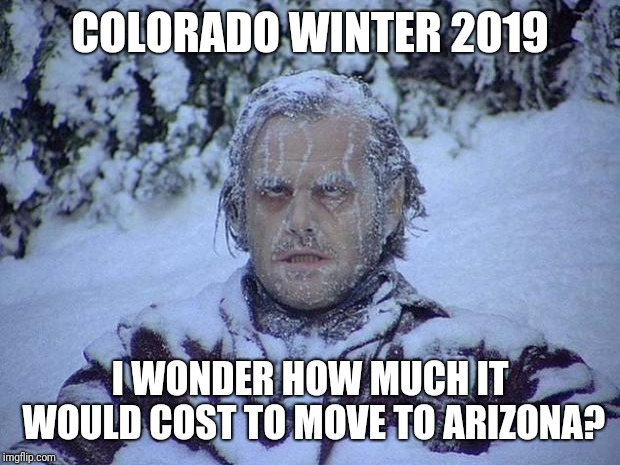 Jack Nicholson The Shining Snow | COLORADO WINTER 2019 I WONDER HOW MUCH IT WOULD COST TO MOVE TO ARIZONA? | image tagged in memes,jack nicholson the shining snow | made w/ Imgflip meme maker