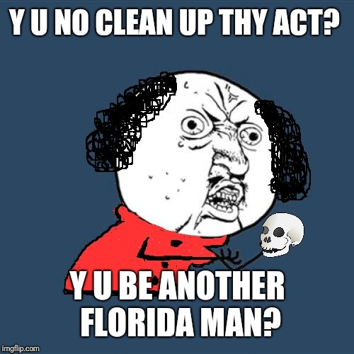 Y U No Shakespeare | Y U NO CLEAN UP THY ACT? Y U BE ANOTHER FLORIDA MAN? | image tagged in y u no shakespeare | made w/ Imgflip meme maker