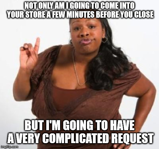 sassy black woman | NOT ONLY AM I GOING TO COME INTO YOUR STORE A FEW MINUTES BEFORE YOU CLOSE BUT I'M GOING TO HAVE A VERY COMPLICATED REQUEST | image tagged in sassy black woman | made w/ Imgflip meme maker