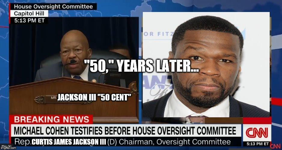 image tagged in 50 cent,politics,cohen,testimony,cummings,chairman | made w/ Imgflip meme maker