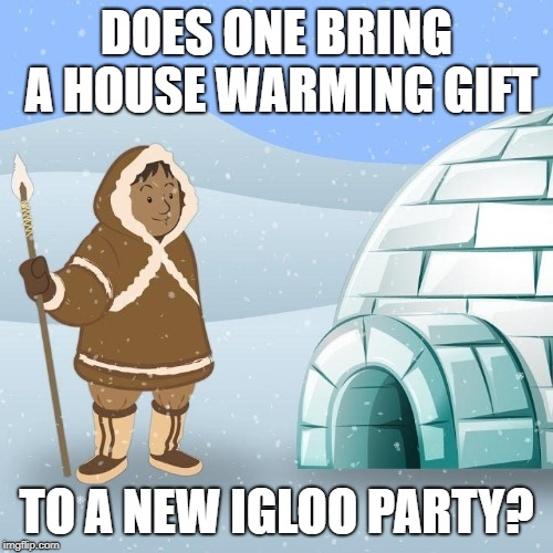 Welcome to our new home | DOES ONE BRING A HOUSE WARMING GIFT TO A NEW IGLOO PARTY? | image tagged in igloo,eskimo,house warming,party,gift,native american | made w/ Imgflip meme maker