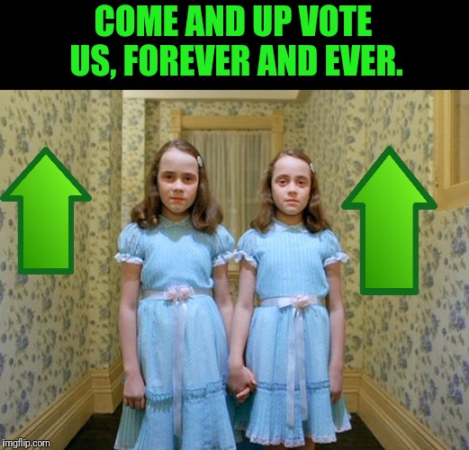 Shine On | COME AND UP VOTE US, FOREVER AND EVER. | image tagged in the shining,girls,death stare | made w/ Imgflip meme maker