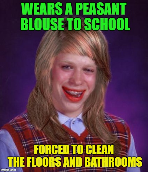 bad luck brianne brianna | WEARS A PEASANT BLOUSE TO SCHOOL FORCED TO CLEAN THE FLOORS AND BATHROOMS | image tagged in bad luck brianne brianna | made w/ Imgflip meme maker