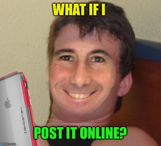 WHAT IF I POST IT ONLINE? | made w/ Imgflip meme maker