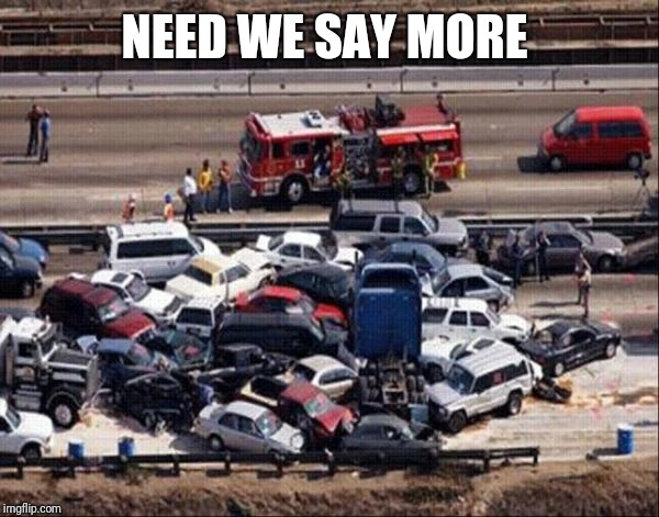 Car accident | NEED WE SAY MORE | image tagged in car accident | made w/ Imgflip meme maker