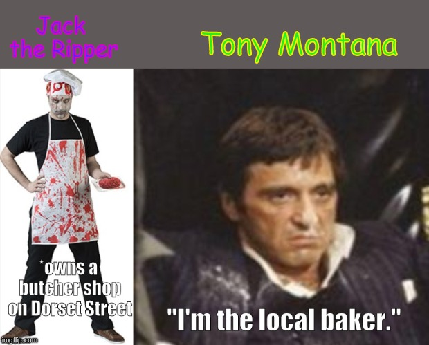 when you don't feel like cleaning up . . . . | Jack the Ripper Tony Montana | image tagged in memes,criminals,murder,drugs,drug dealer | made w/ Imgflip meme maker