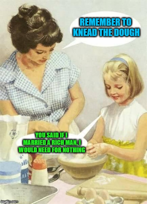 Mom's important lessons | REMEMBER TO KNEAD THE DOUGH YOU SAID IF I MARRIED A RICH MAN, I WOULD NEED FOR NOTHING | image tagged in memes,vintage,mom and daughter,life lessons,dashhopes,funny | made w/ Imgflip meme maker