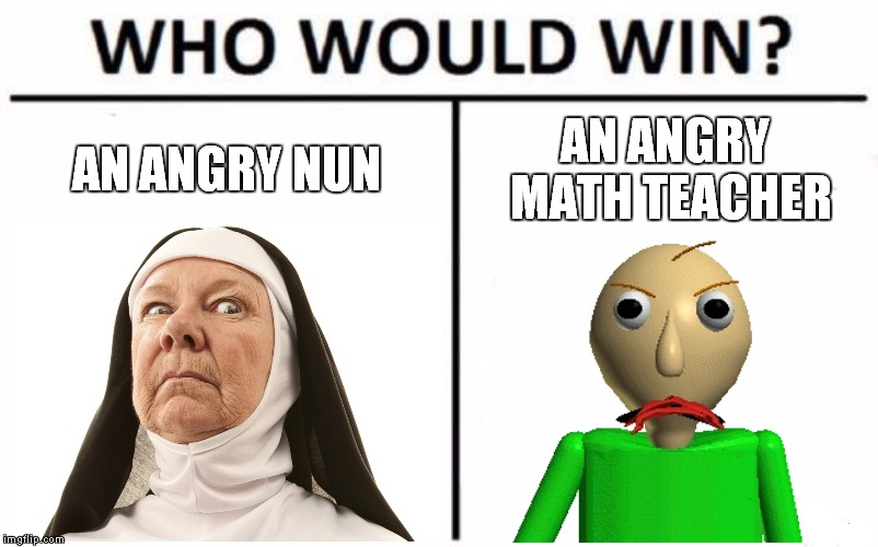 One Angry Meme Teacher |  AN ANGRY NUN; AN ANGRY MATH TEACHER | image tagged in memes,who would win,nun,frowning nun,baldi,baldi's basics | made w/ Imgflip meme maker