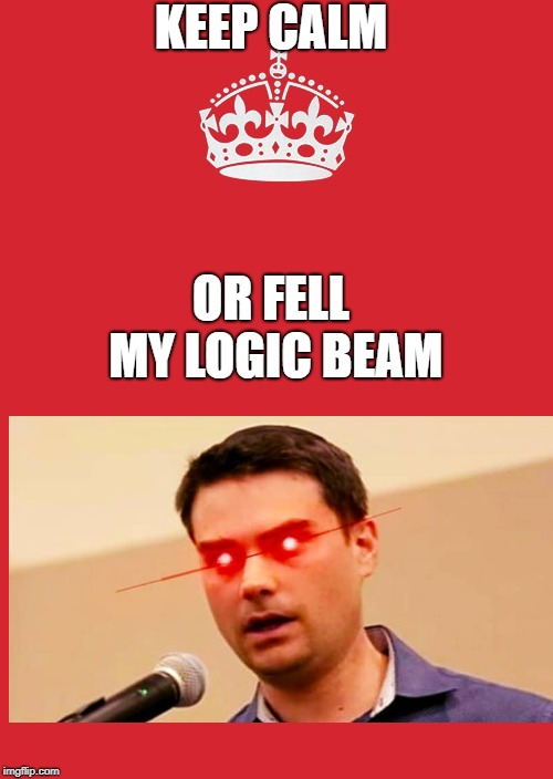 logic beam | KEEP CALM OR FELL MY LOGIC BEAM | image tagged in memes,keep calm and carry on red,ben shapiro | made w/ Imgflip meme maker