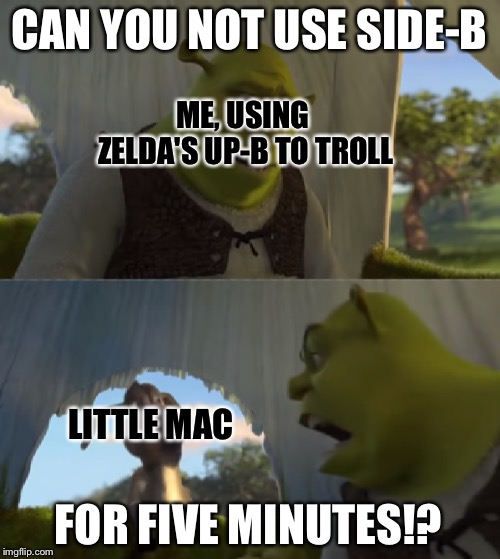 Context: I faced up against a Little Mac that usually spammed Side-B, and basically SD'D 3 times in a row | CAN YOU NOT USE SIDE-B FOR FIVE MINUTES!? ME, USING ZELDA'S UP-B TO TROLL LITTLE MAC | image tagged in for five minutes,memes,super smash bros,shrek | made w/ Imgflip meme maker