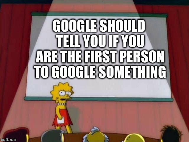 Lisa Simpson's Presentation | GOOGLE SHOULD TELL YOU IF YOU ARE THE FIRST PERSON TO GOOGLE SOMETHING | image tagged in lisa simpson's presentation | made w/ Imgflip meme maker